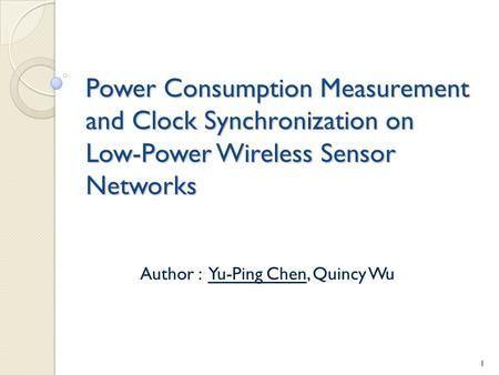 Power Consumption Measurement and Clock Synchronization on Low-Power Wireless Sensor Networks Author : Yu-Ping Chen, Quincy Wu 1.