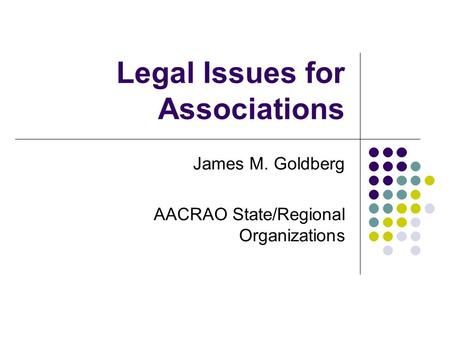 Legal Issues for Associations James M. Goldberg AACRAO State/Regional Organizations.