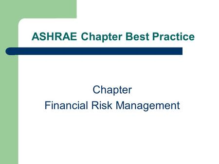 ASHRAE Chapter Best Practice Chapter Financial Risk Management.