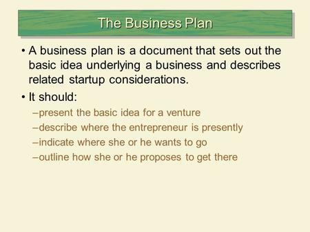 The Business Plan A business plan is a document that sets out the basic idea underlying a business and describes related startup considerations. It should: