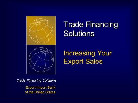 Trade Financing Solutions Export-Import Bank of the United States Trade Financing Solutions Increasing Your Export Sales.