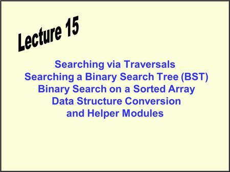 Searching via Traversals Searching a Binary Search Tree (BST) Binary Search on a Sorted Array Data Structure Conversion and Helper Modules.