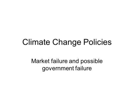 Climate Change Policies Market failure and possible government failure.