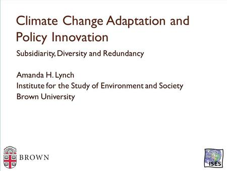 Climate Change Adaptation and Policy Innovation Subsidiarity, Diversity and Redundancy Amanda H. Lynch Institute for the Study of Environment and Society.
