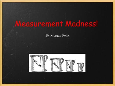 Measurement Madness! By Morgan Felix. What do you see holding liquids?