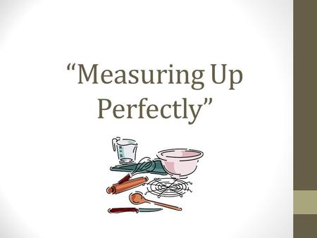 """Measuring Up Perfectly"". To be a great cook, you need to be able to measure accurately and with the proper equipment. You must also know how to use both."