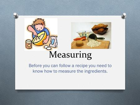Measuring Before you can follow a recipe you need to know how to measure the ingredients.