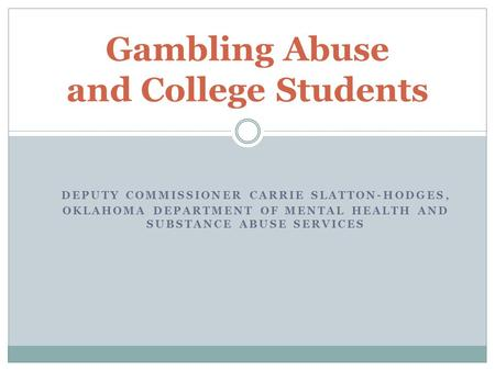 DEPUTY COMMISSIONER CARRIE SLATTON-HODGES, OKLAHOMA DEPARTMENT OF MENTAL HEALTH AND SUBSTANCE ABUSE SERVICES Gambling Abuse and College Students.