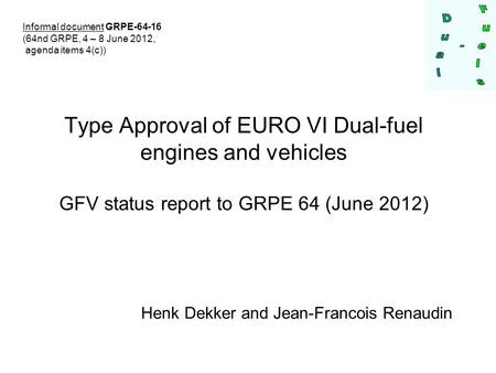 Type Approval of EURO VI Dual-fuel engines and vehicles GFV status report to GRPE 64 (June 2012) Henk Dekker and Jean-Francois Renaudin Informal document.