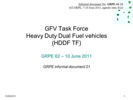10/06/2011 1 GFV Task Force Heavy Duty Dual Fuel vehicles (HDDF TF) GRPE 62 – 10 June 2011 GRPE informal document 21 Informal document No. GRPE-62-21 (62.