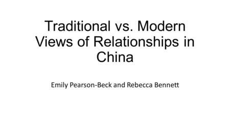 Traditional vs. Modern Views of Relationships in China Emily Pearson-Beck and Rebecca Bennett.