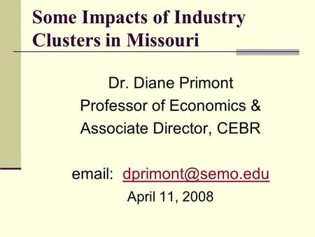 Some Impacts of Industry Clusters in Missouri Dr. Diane Primont Professor of Economics & Associate Director, CEBR