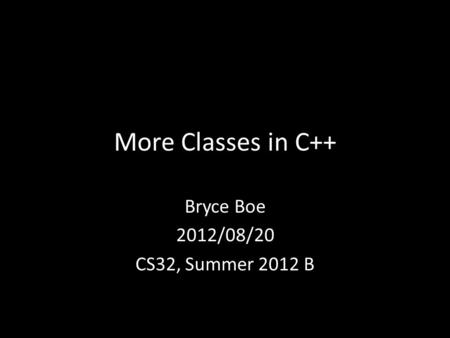 More Classes in C++ Bryce Boe 2012/08/20 CS32, Summer 2012 B.