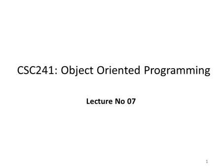 1 CSC241: Object Oriented Programming Lecture No 07.