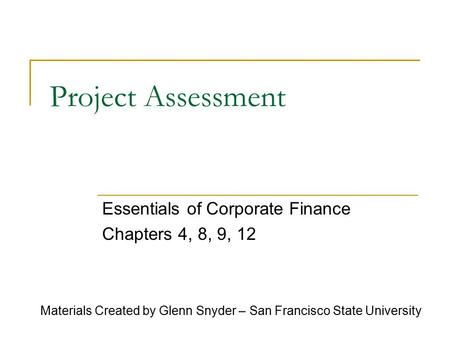 Project Assessment Essentials of Corporate Finance Chapters 4, 8, 9, 12 Materials Created by Glenn Snyder – San Francisco State University.
