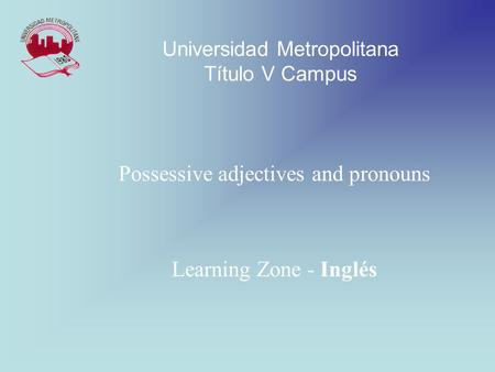 Possessive adjectives and pronouns Learning Zone - Inglés Universidad Metropolitana Título V Campus.