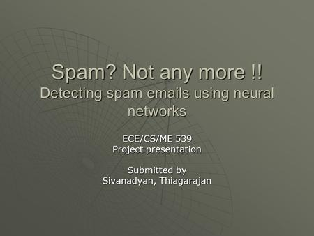 Spam? Not any more !! Detecting spam emails using neural networks ECE/CS/ME 539 Project presentation Submitted by Sivanadyan, Thiagarajan.