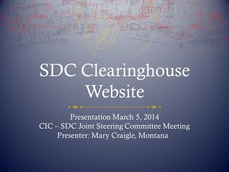 SDC Clearinghouse Website Presentation March 5, 2014 CIC – SDC Joint Steering Committee Meeting Presenter: Mary Craigle, Montana.