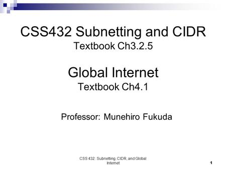 CSS 432: Subnetting, CIDR, and Global Internet1 CSS432 Subnetting and CIDR Textbook Ch3.2.5 Global Internet Textbook Ch4.1 Professor: Munehiro Fukuda.