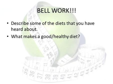BELL WORK!!! Describe some of the diets that you have heard about. What makes a good/healthy diet?