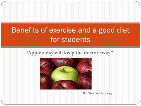"""Apple a day will keep the doctor away"" By Nick Seidenberg Benefits of exercise and a good diet for students."
