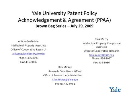 Yale University Patent Policy Acknowledgement & Agreement (PPAA) Brown Bag Series – July 29, 2009 Kim Mickey Research Compliance Officer Office of Research.