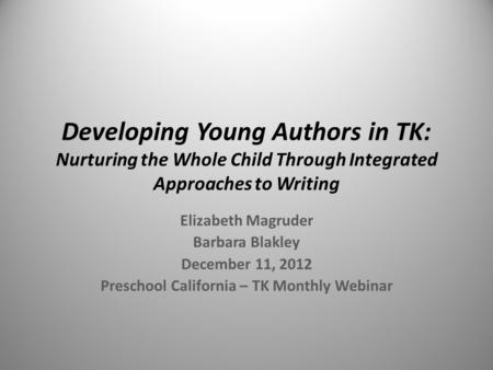 Developing Young Authors in TK: Nurturing the Whole Child Through Integrated Approaches to Writing Elizabeth Magruder Barbara Blakley December 11, 2012.