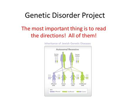 Genetic Disorder Project The most important thing is to read the directions! All of them!