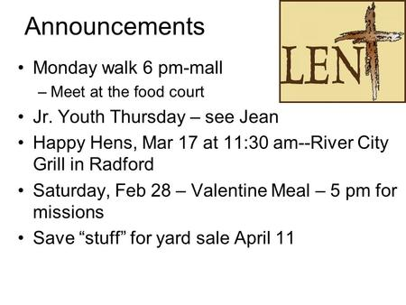 Announcements Monday walk 6 pm-mall –Meet at the food court Jr. Youth Thursday – see Jean Happy Hens, Mar 17 at 11:30 am--River City Grill in Radford Saturday,
