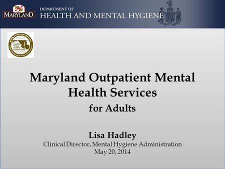 Maryland Outpatient Mental Health Services for Adults Lisa Hadley Clinical Director, Mental Hygiene Administration May 20, 2014.