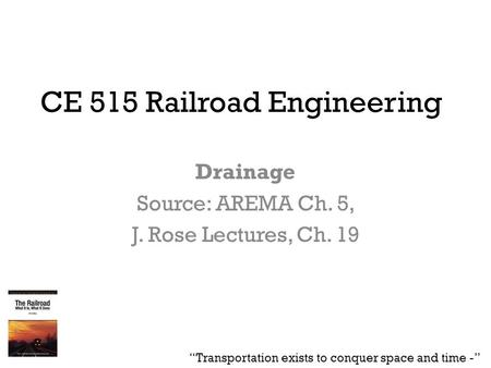 "CE 515 Railroad Engineering Drainage Source: AREMA Ch. 5, J. Rose Lectures, Ch. 19 ""Transportation exists to conquer space and time -"""