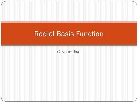 G.Anuradha Radial Basis Function. Introduction RBFN are artificial neural networks for application to problems of supervised learning:  Regression 