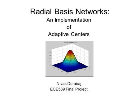 Radial Basis Networks: An Implementation of Adaptive Centers Nivas Durairaj ECE539 Final Project.