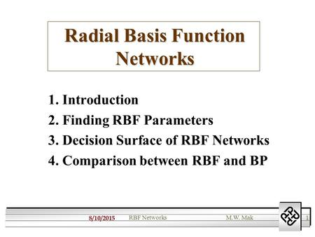 8/10/2015 1 RBF NetworksM.W. Mak Radial Basis Function Networks 1. Introduction 2. Finding RBF Parameters 3. Decision Surface of RBF Networks 4. Comparison.
