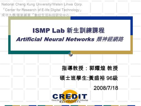 ISMP Lab 新生訓練課程 Artificial Neural Networks 類神經網路 指導教授:郭耀煌 教授 碩士班學生 : 黃盛裕 96 級 2008/7/18 National Cheng Kung University/Walsin Lihwa Corp. 「 Center for.