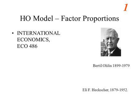 1 HO Model – Factor Proportions INTERNATIONAL ECONOMICS, ECO 486 Bertil Ohlin 1899-1979 Eli F. Heckscher, 1879-1952.