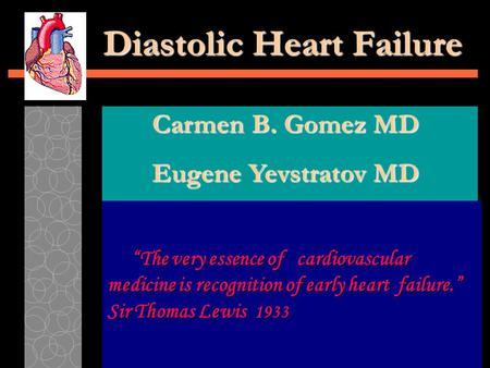 "Diastolic Heart Failure ""The very essence of cardiovascular medicine is recognition of early heart failure."" Sir Thomas Lewis 1933 ""The very essence of."