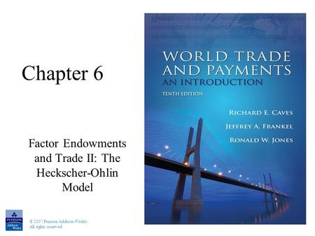 © 2007 Pearson Addison-Wesley. All rights reserved Chapter 6 Factor Endowments and Trade II: The Heckscher-Ohlin Model.