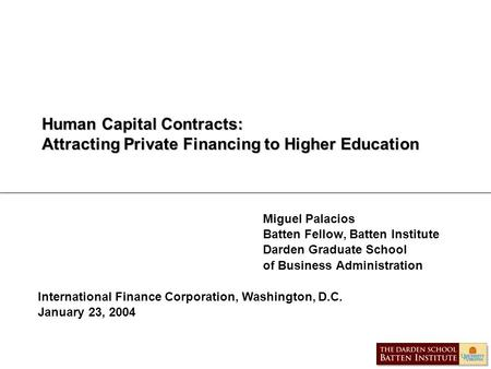 Human Capital Contracts: Attracting Private Financing to Higher Education Miguel Palacios Batten Fellow, Batten Institute Darden Graduate School of Business.