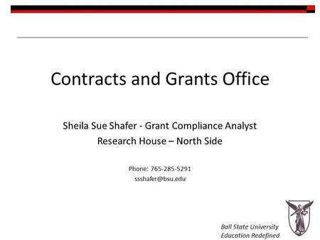 Ball State University Education Redefined Contracts and Grants Office Sheila Sue Shafer - Grant Compliance Analyst Research House – North Side Phone: 765-285-5291.