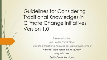 Guidelines for Considering Traditional Knowledges in Climate Change Initiatives Version 1.0 Presentation by: Joe Hostler (Yurok Tribe) Climate & Traditional.