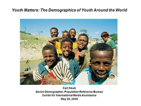 Youth Matters: The Demographics of Youth Around the World Carl Haub Senior Demographer, Population Reference Bureau Center for International Media Assistance.