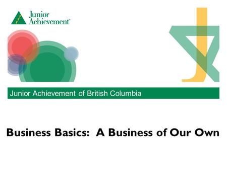 Business Basics: A Business of Our Own Junior Achievement of British Columbia.