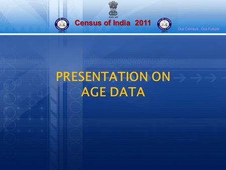 Census of India 2011 Our Census, Our Future PRESENTATION ON AGE DATA.