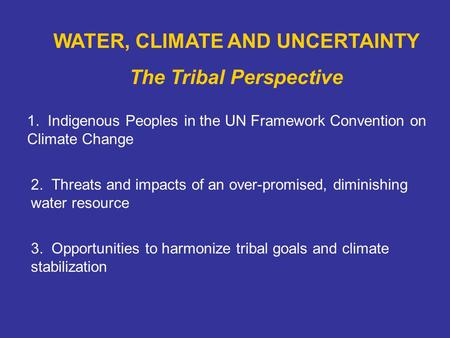 WATER, CLIMATE AND UNCERTAINTY The Tribal Perspective 1. Indigenous Peoples in the UN Framework Convention on Climate Change 2. Threats and impacts of.