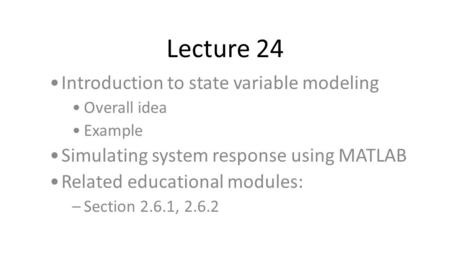 Lecture 24 Introduction to state variable modeling Overall idea Example Simulating system response using MATLAB Related educational modules: –Section 2.6.1,