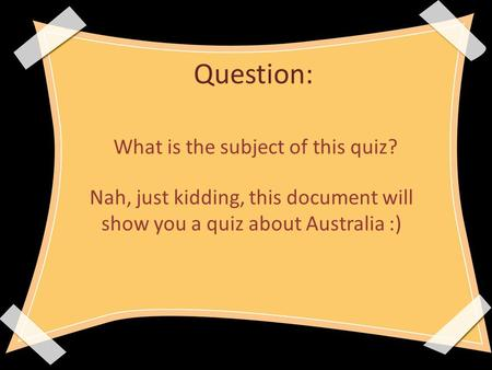 Question: What is the subject of this quiz? Nah, just kidding, this document will show you a quiz about Australia :)