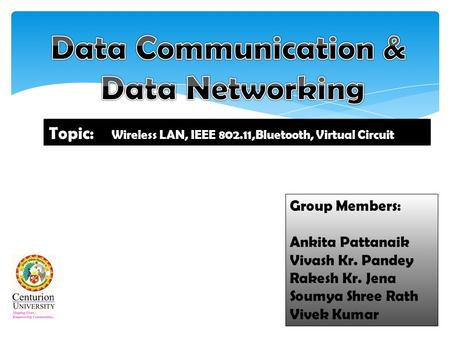 Group Members: Ankita Pattanaik Vivash Kr. Pandey Rakesh Kr. Jena Soumya Shree Rath Vivek Kumar Topic: Wireless LAN, IEEE 802.11,<strong>Bluetooth</strong>, Virtual Circuit.
