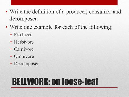 BELLWORK: on loose-leaf Write the definition of a producer, consumer and decomposer. Write one example for each of the following: Producer Herbivore Carnivore.