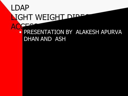 LDAP LIGHT WEIGHT DIRECTORY ACCESS PROTOCOL PRESENTATION BY ALAKESH APURVA DHAN AND ASH.
